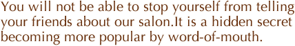 You will not be able to stop yourself from telling your friends about our salon.It is a hidden secret becoming more popular by word-of-mouth.